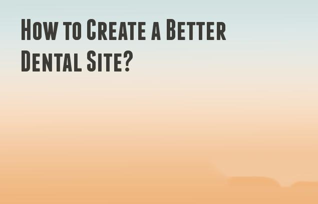 How to Create a Better Dental Site?