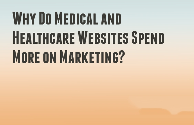 Why Do Medical and Healthcare Websites Spend More on Marketing?