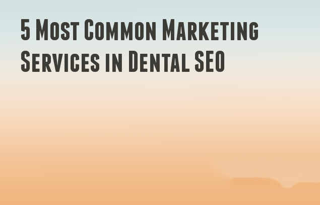 5 Most Common Marketing Services in Dental SEO