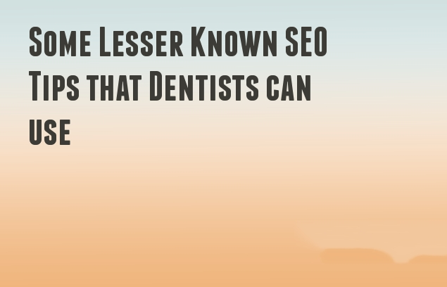 Some Lesser Known SEO Tips that Dentists can use